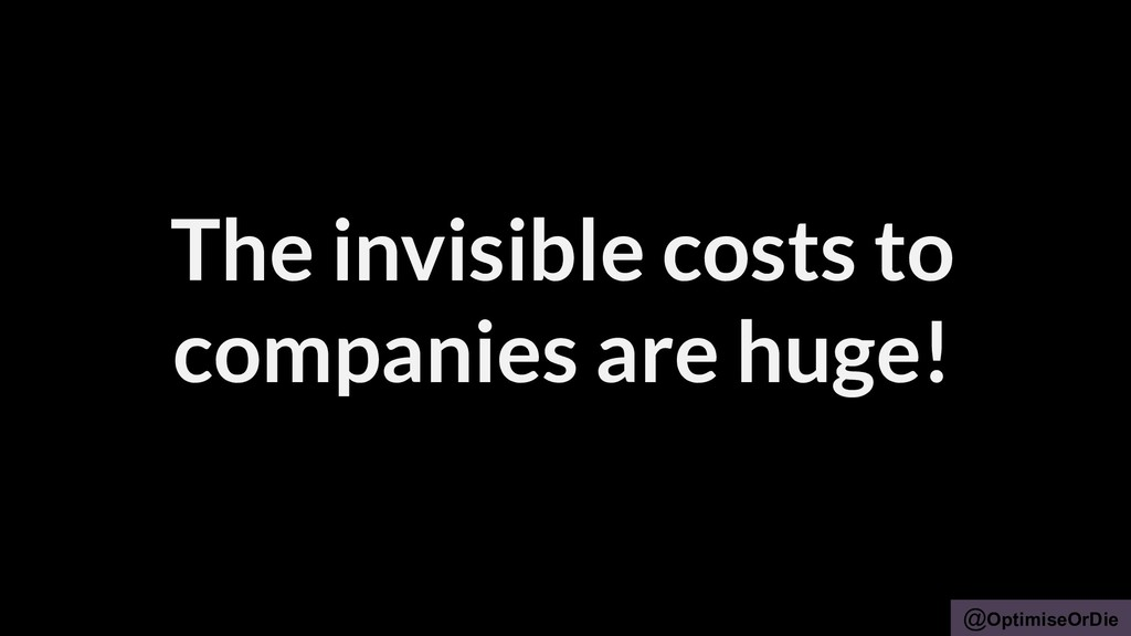 @OptimiseOrDie The invisible costs to companies...