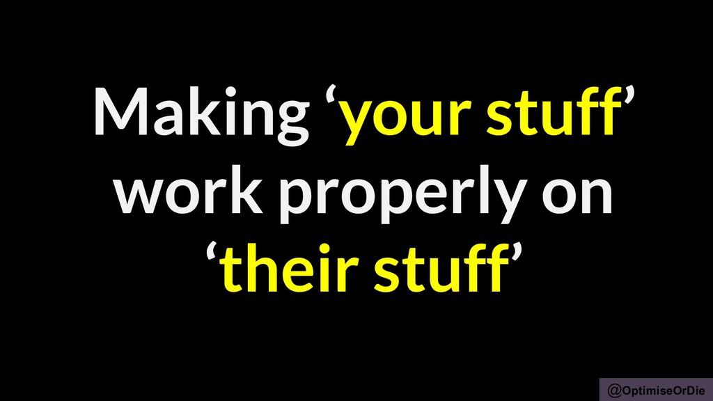 @OptimiseOrDie Making 'your stuff' work properl...