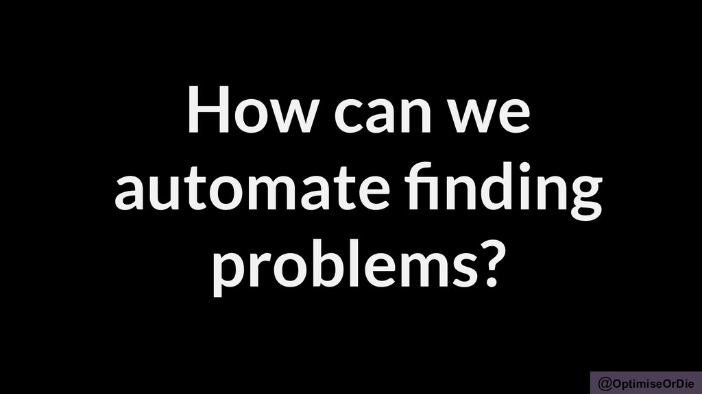 @OptimiseOrDie How can we automate finding probl...