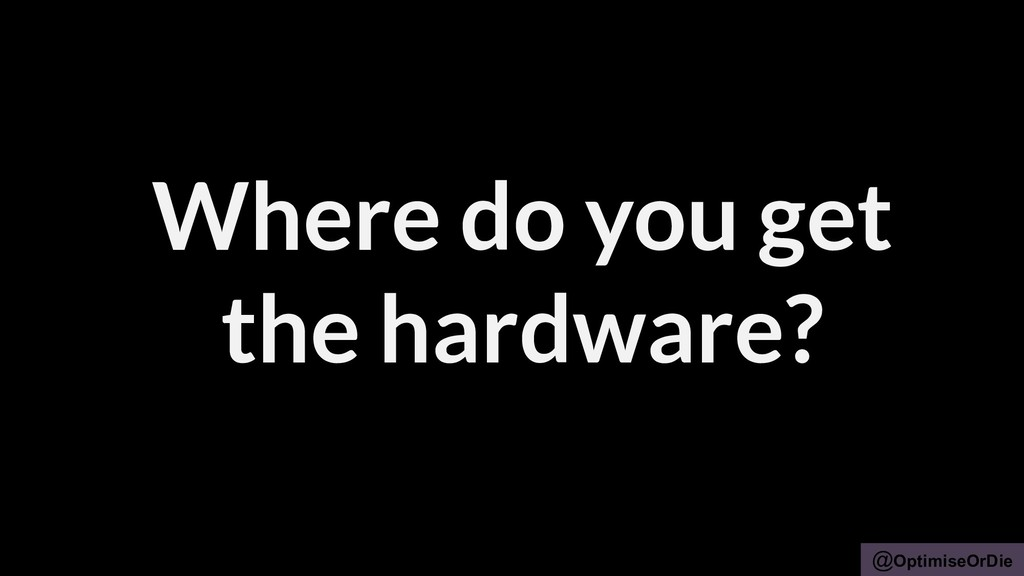 @OptimiseOrDie Where do you get the hardware?