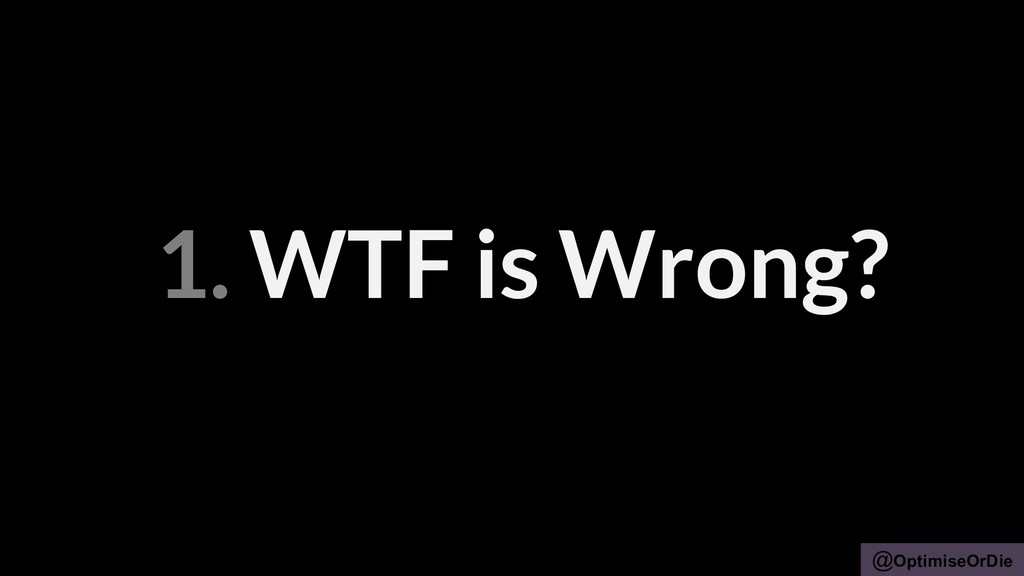 @OptimiseOrDie 1. WTF is Wrong?