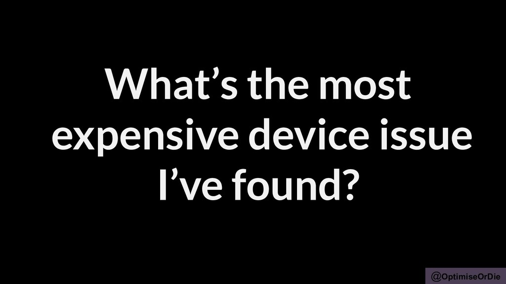 @OptimiseOrDie What's the most expensive device...