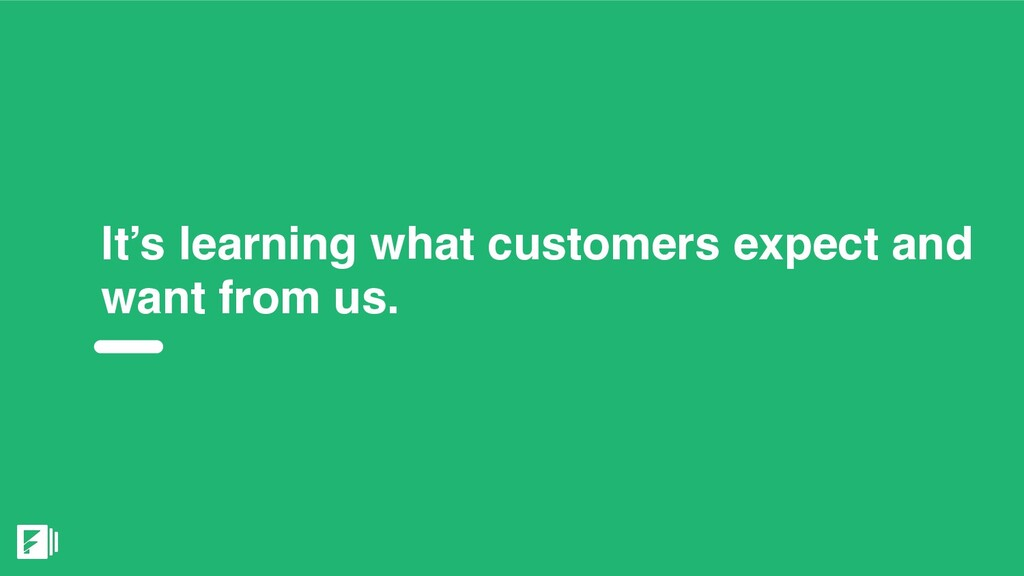 It's learning what customers expect and want fr...