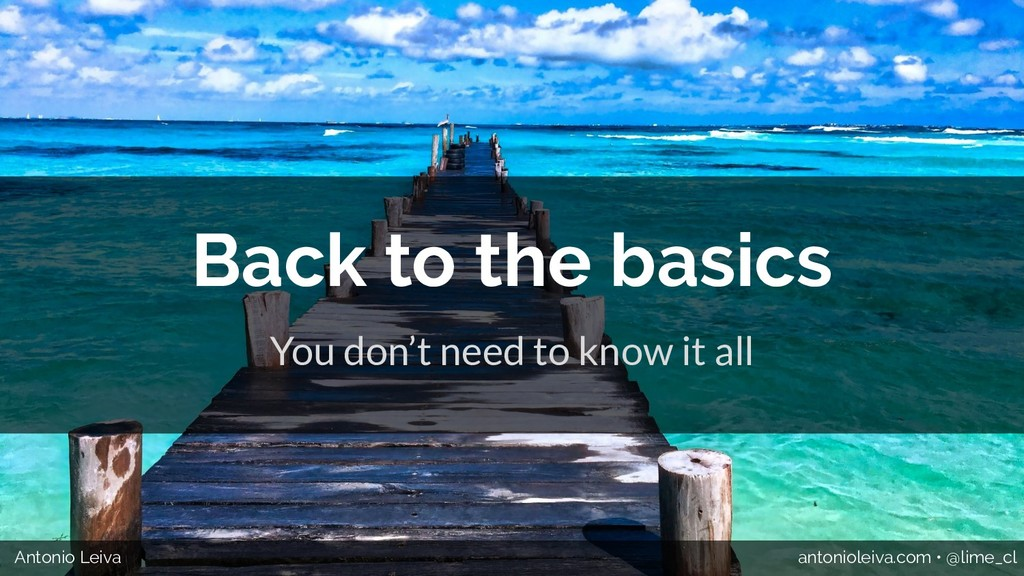 Back to the basics You don't need to know it al...