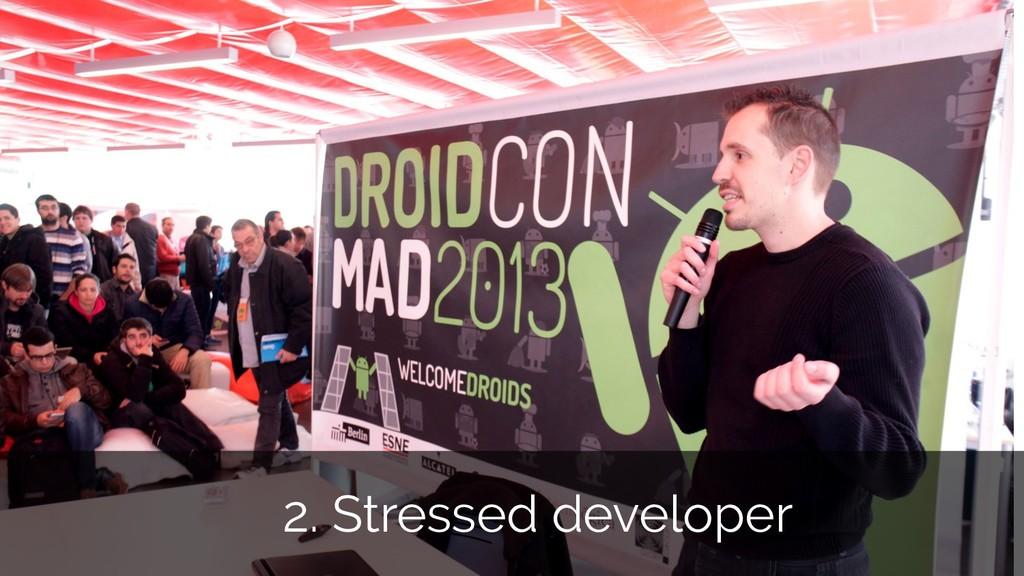 2. Stressed developer