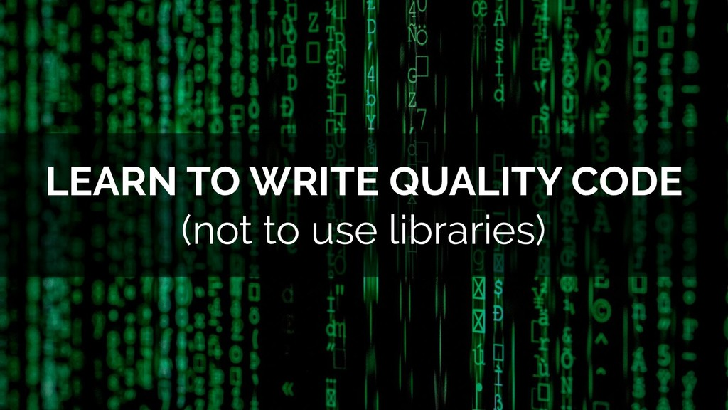LEARN TO WRITE QUALITY CODE (not to use librari...