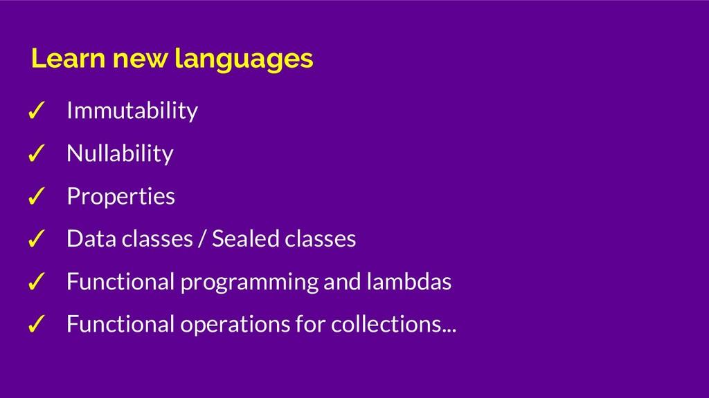 Learn new languages ✓ Immutability ✓ Nullabilit...