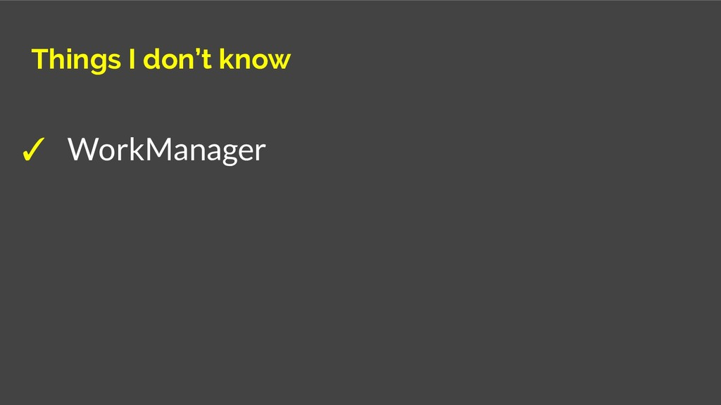 Things I don't know ✓ WorkManager