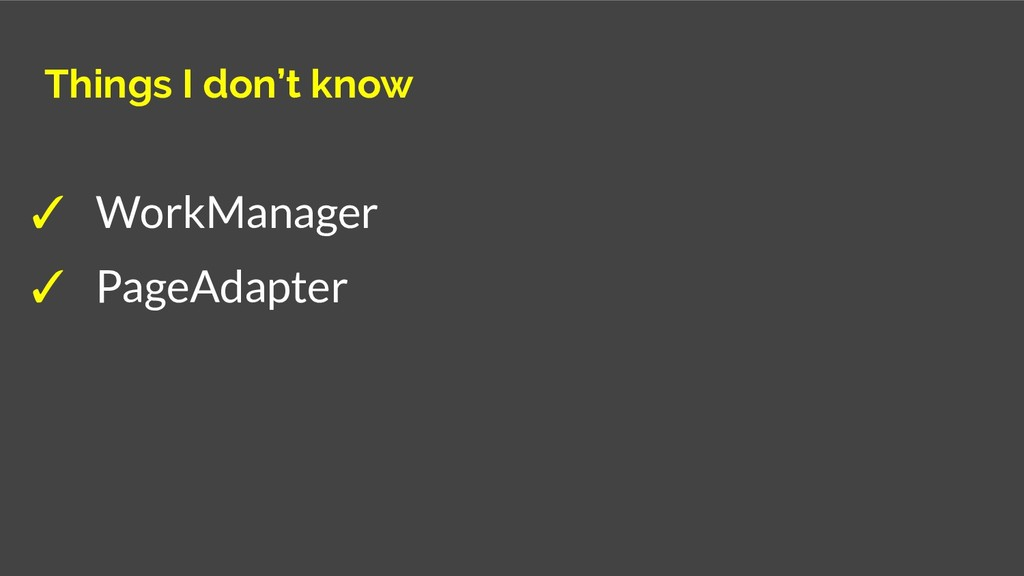 Things I don't know ✓ WorkManager ✓ PageAdapter