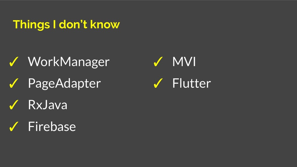 Things I don't know ✓ WorkManager ✓ PageAdapter...