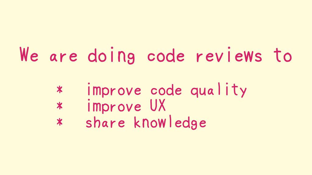 We are doing code reviews to * improve code qua...