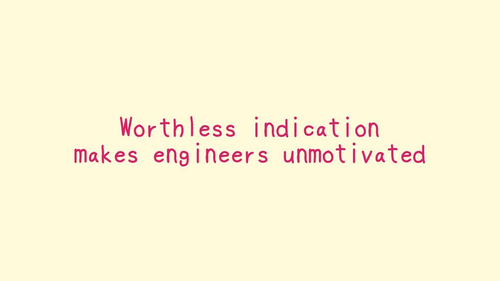 Worthless indication makes engineers unmotivated