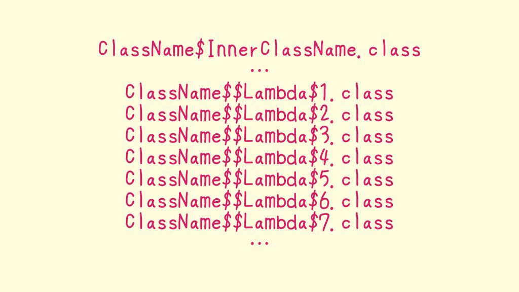 ClassName$InnerClassName.class … ClassName$$Lam...