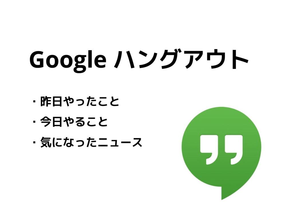 Google ハングアウト ・昨日やったこと ・今日やること ・気になったニュース