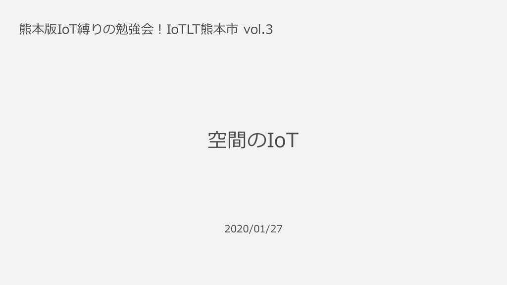 2020/01/27 熊本版IoT縛りの勉強会!IoTLT熊本市 vol.3 空間のIoT