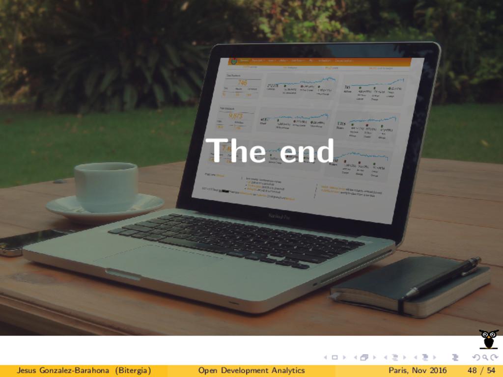 The end Jesus Gonzalez-Barahona (Bitergia) Open...