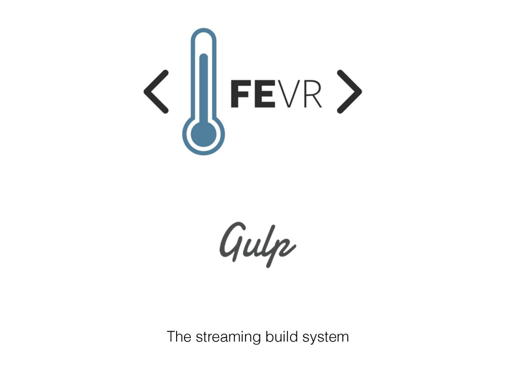 The streaming build system