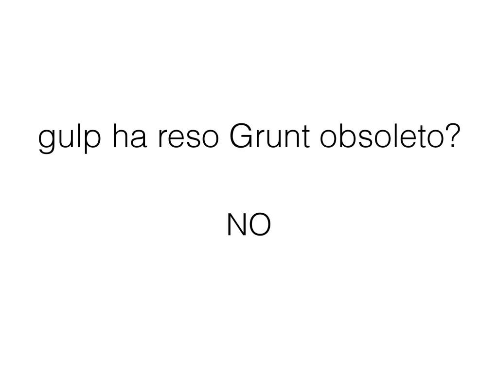 gulp ha reso Grunt obsoleto? NO