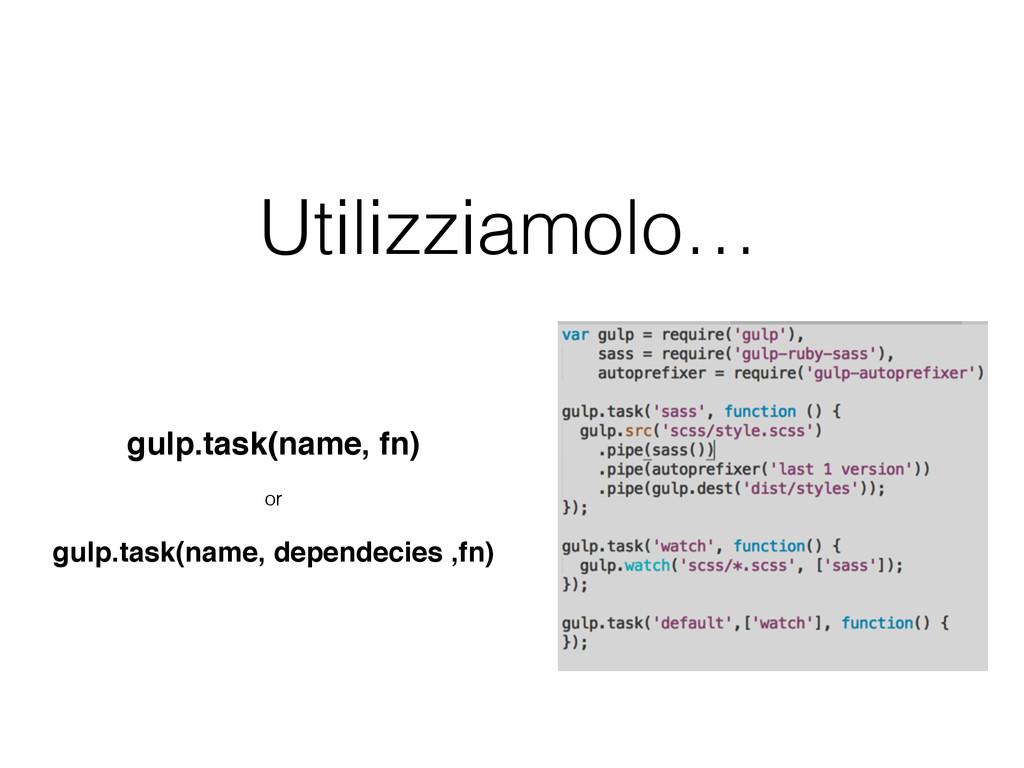 Utilizziamolo… gulp.task(name, fn) or gulp.task...