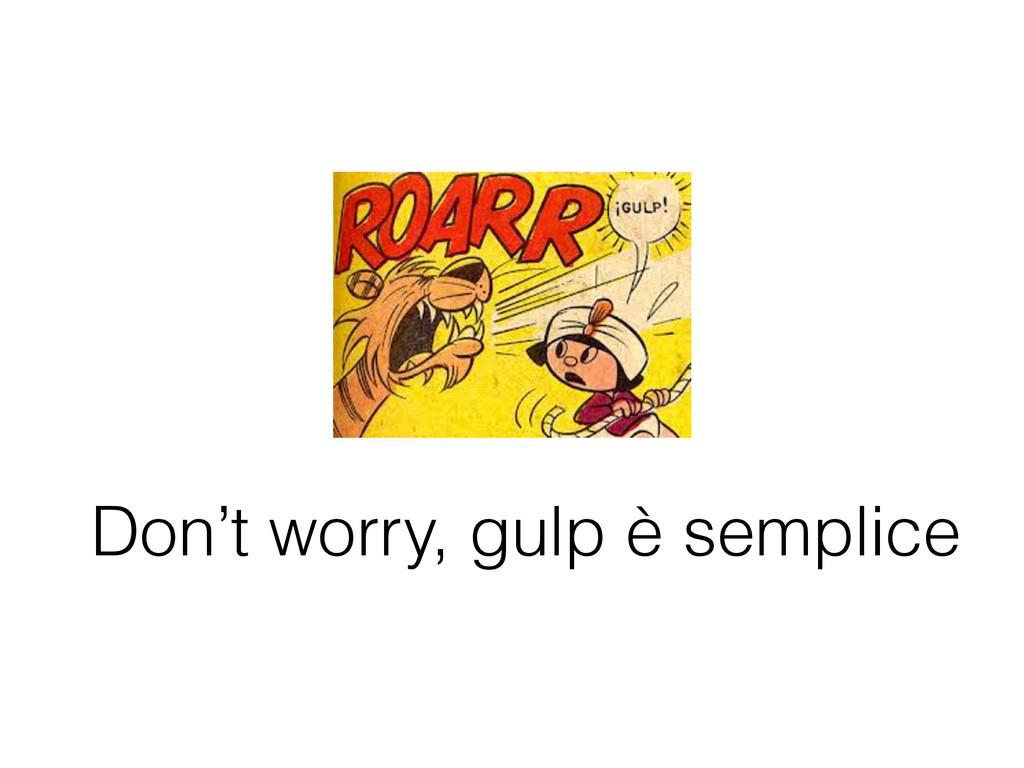 Don't worry, gulp è semplice