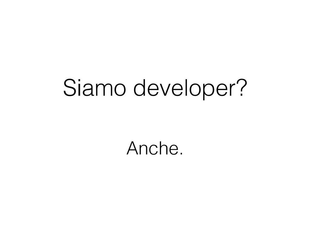 Siamo developer? Anche.