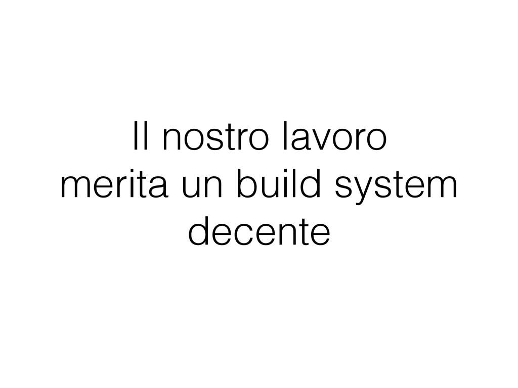 Il nostro lavoro merita un build system decente