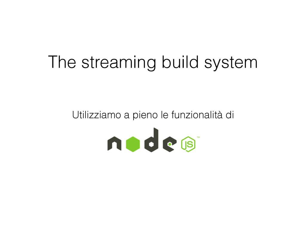 The streaming build system Utilizziamo a pieno ...