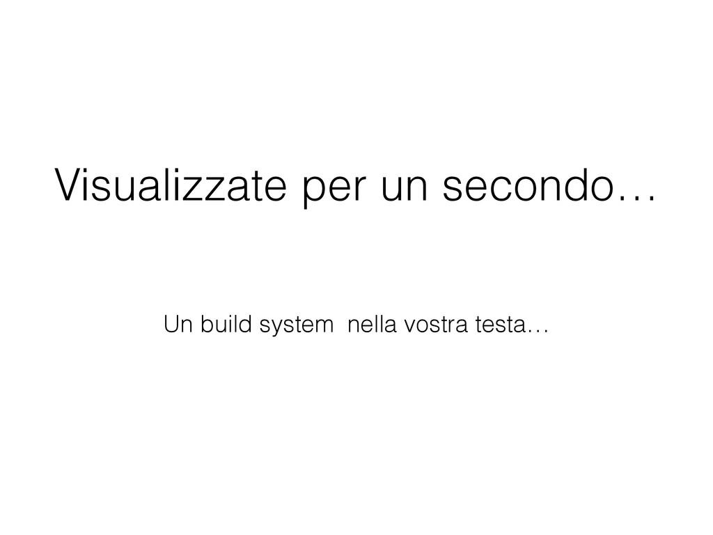 Visualizzate per un secondo… Un build system ne...
