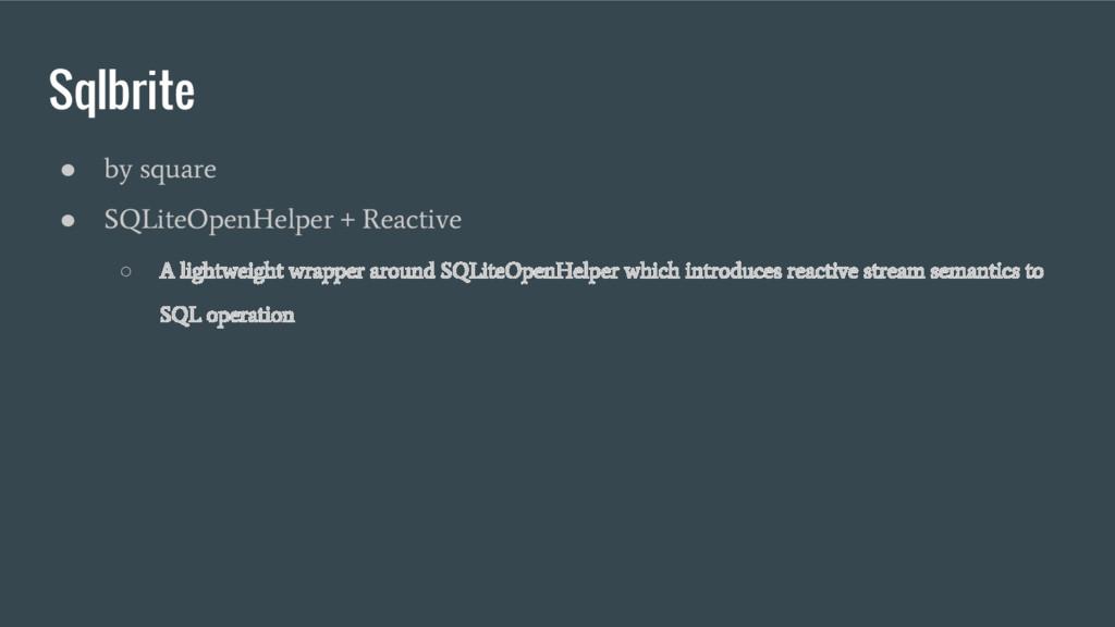 Sqlbrite ● by square ● SQLiteOpenHelper + React...