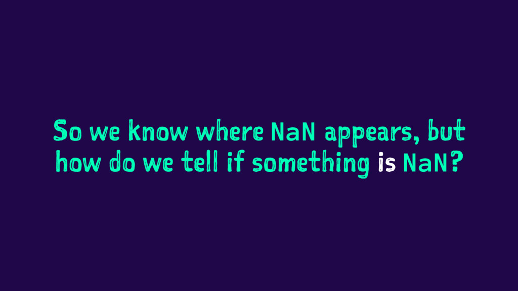 So we know where NaN appears, but how do we tel...