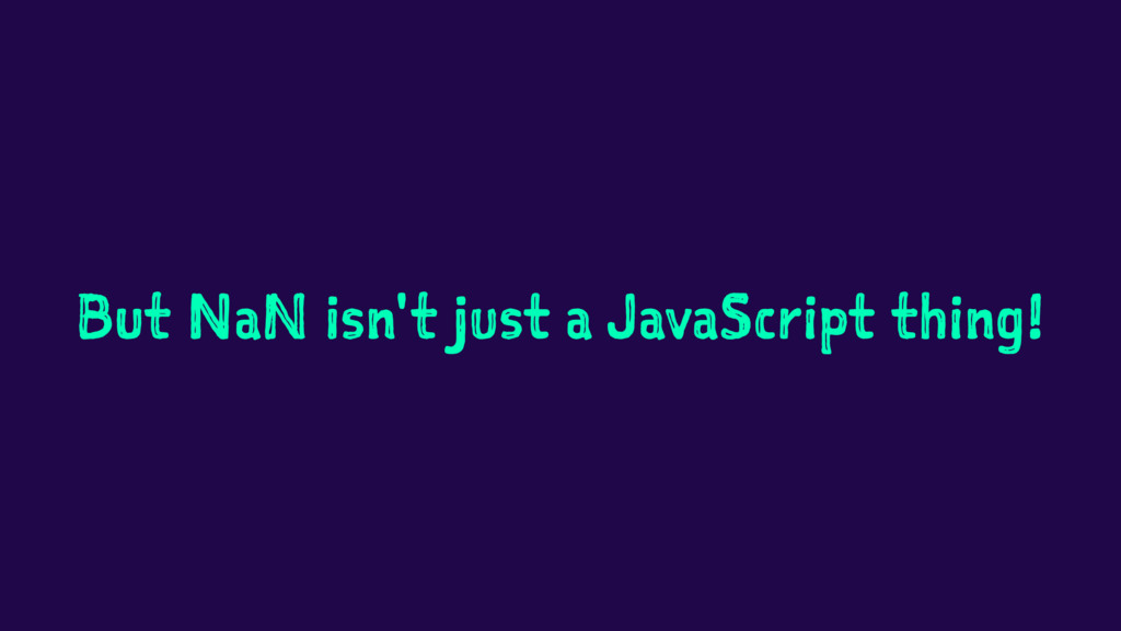 But NaN isn't just a JavaScript thing!