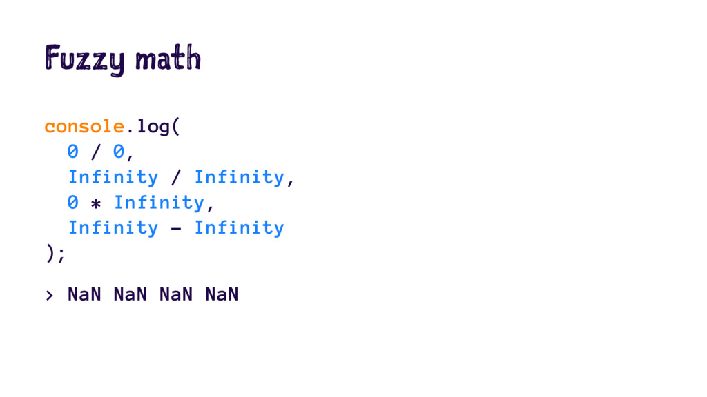 Fuzzy math console.log( 0 / 0, Infinity / Infin...
