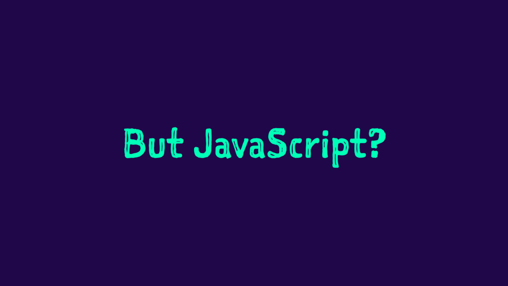 But JavaScript?