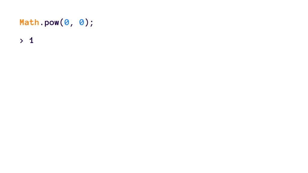 Math.pow(0, 0); > 1