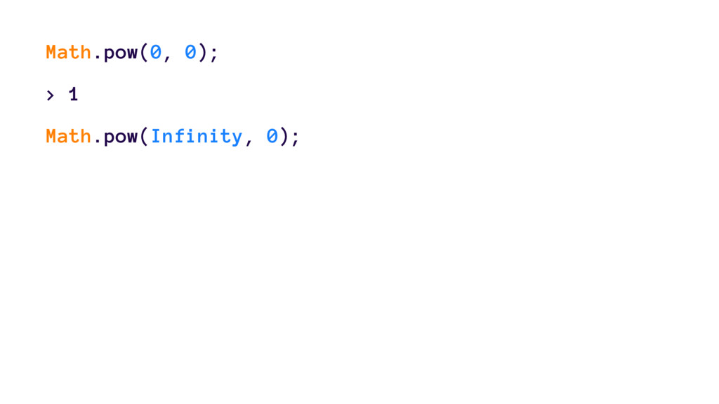 Math.pow(0, 0); > 1 Math.pow(Infinity, 0);