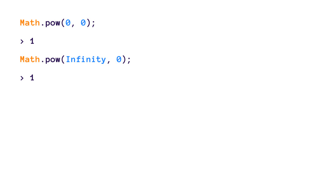 Math.pow(0, 0); > 1 Math.pow(Infinity, 0); > 1