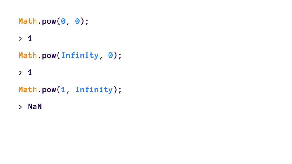Math.pow(0, 0); > 1 Math.pow(Infinity, 0); > 1 ...