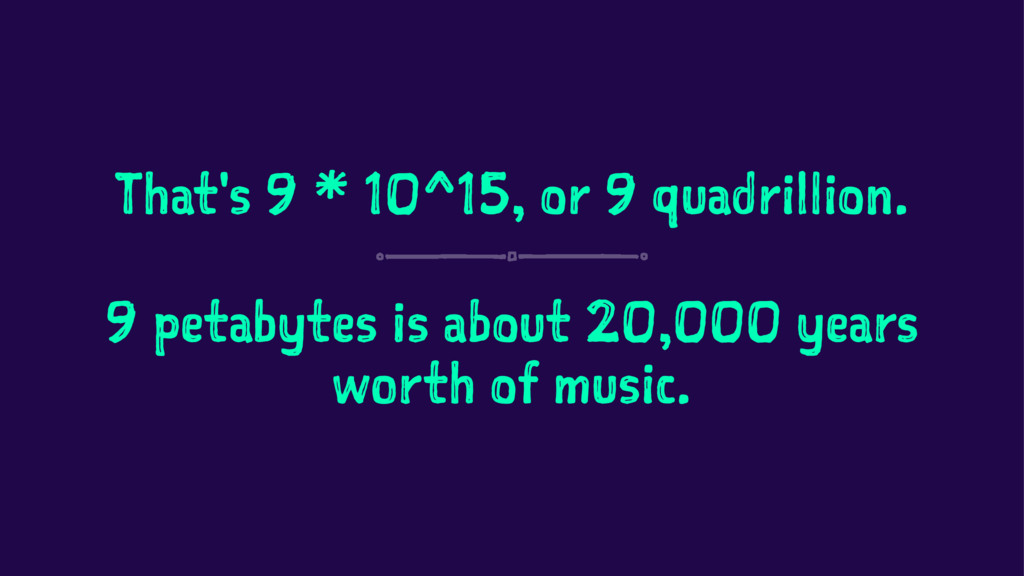 That's 9 * 10^15, or 9 quadrillion. 9 petabytes...