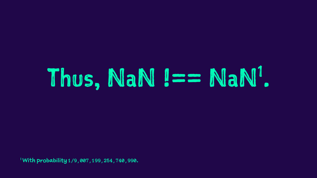 Thus, NaN !== NaN1. 1 With probability 1/9,007,...