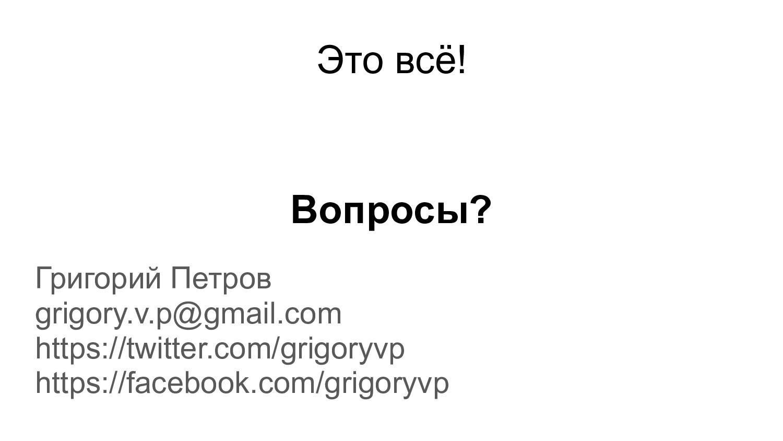 Вопросы? Григорий Петров grigory.v.p@gmail.com ...