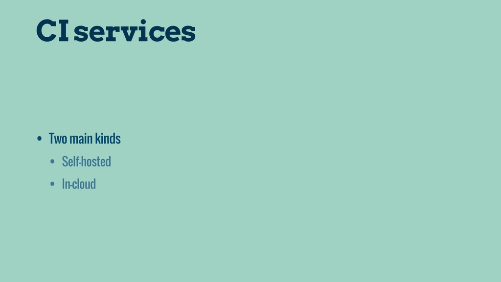 CI services • Two main kinds • Self-hosted • In...