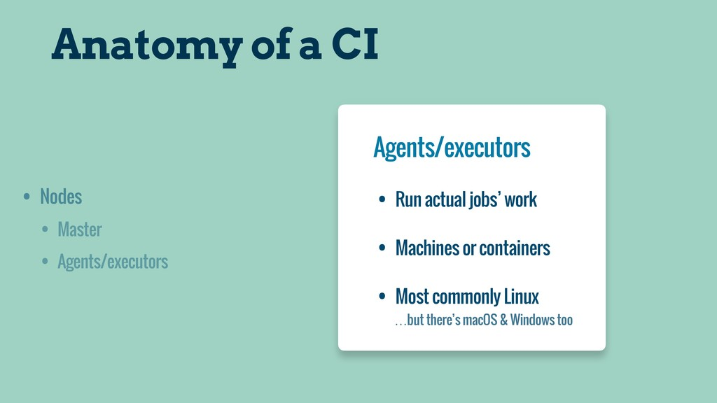Anatomy of a CI • Nodes • Master • Agents/execu...