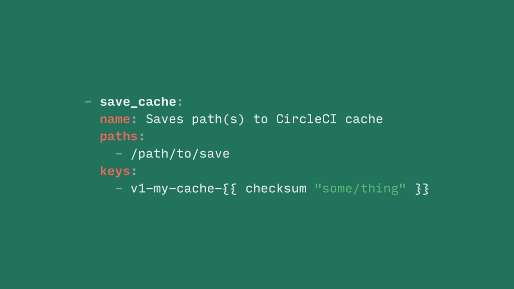 - save_cache: name: Saves path(s) to CircleCI c...