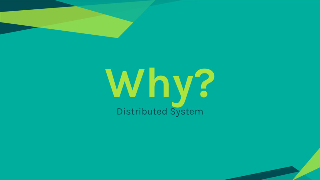 Why? Distributed System