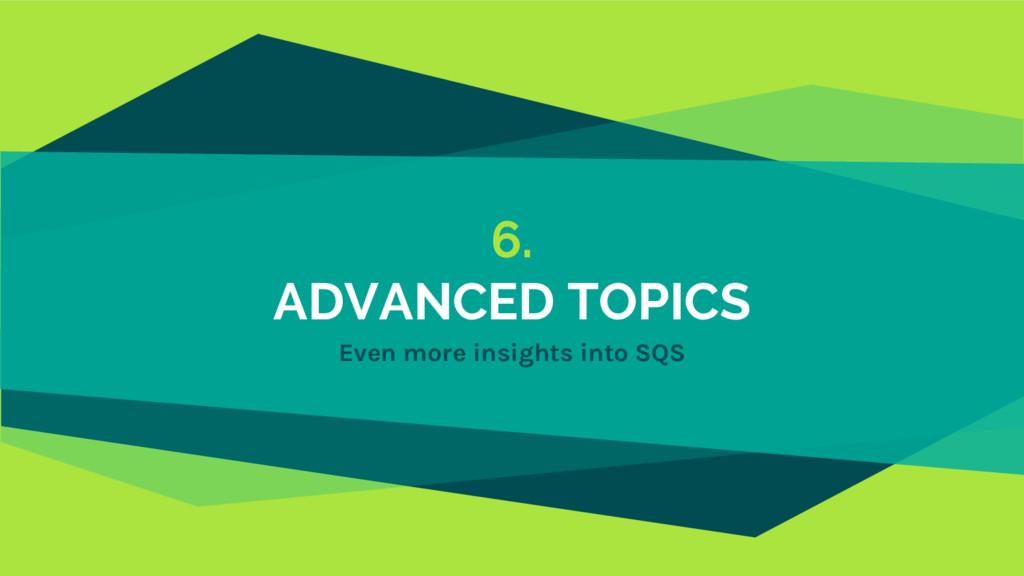 6. ADVANCED TOPICS Even more insights into SQS
