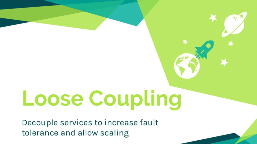 Loose Coupling Decouple services to increase fa...