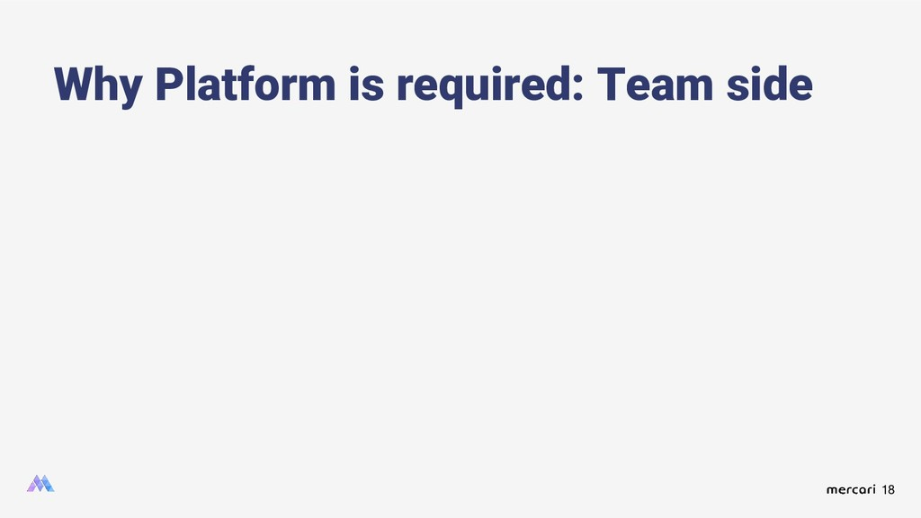 18 Why Platform is required: Team side