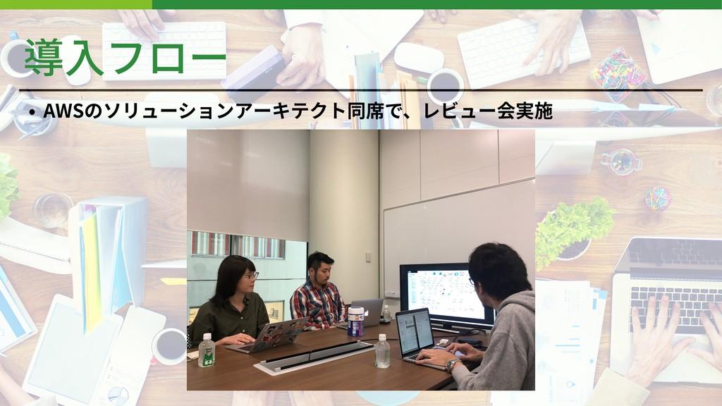 導⼊フロー • AWSのソリューションアーキテクト同席で、レビュー会実施