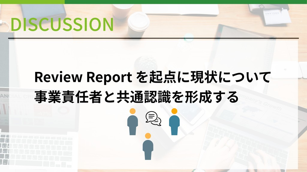 DISCUSSION Review Report を起点に現状について 事業責任者と共通認識を...