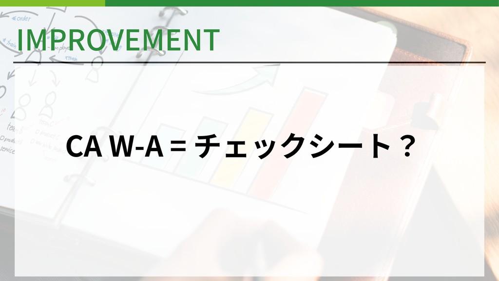 IMPROVEMENT CA W-A = チェックシート?